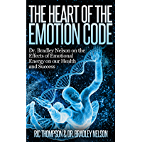 The Heart of the Emotion Code:   Dr. Bradley Nelson on the Effects of Emotional Energy on our Health and Success (English Edition)