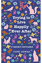 Trying to Live Happily Ever After: 17 Short Fantasies Kindle Edition