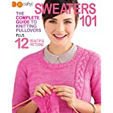 Sweaters 101-The Complete Guide to Knitting Pullovers Plus 12 Beautiful Patterns