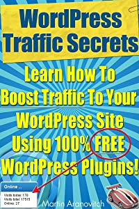 WordPress Traffic Secrets: Learn How To Boost Traffic To Your WordPress Site Using 100% FREE WordPress Plugins! (WordPress Training Guides For Business Book 4)