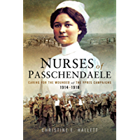 Nurses of Passchendaele: Caring for the Wounded of the Ypres Campaigns 1914–1918