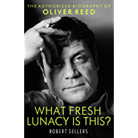 What Fresh Lunacy is This?: The Authorized Biography of Oliver Reed