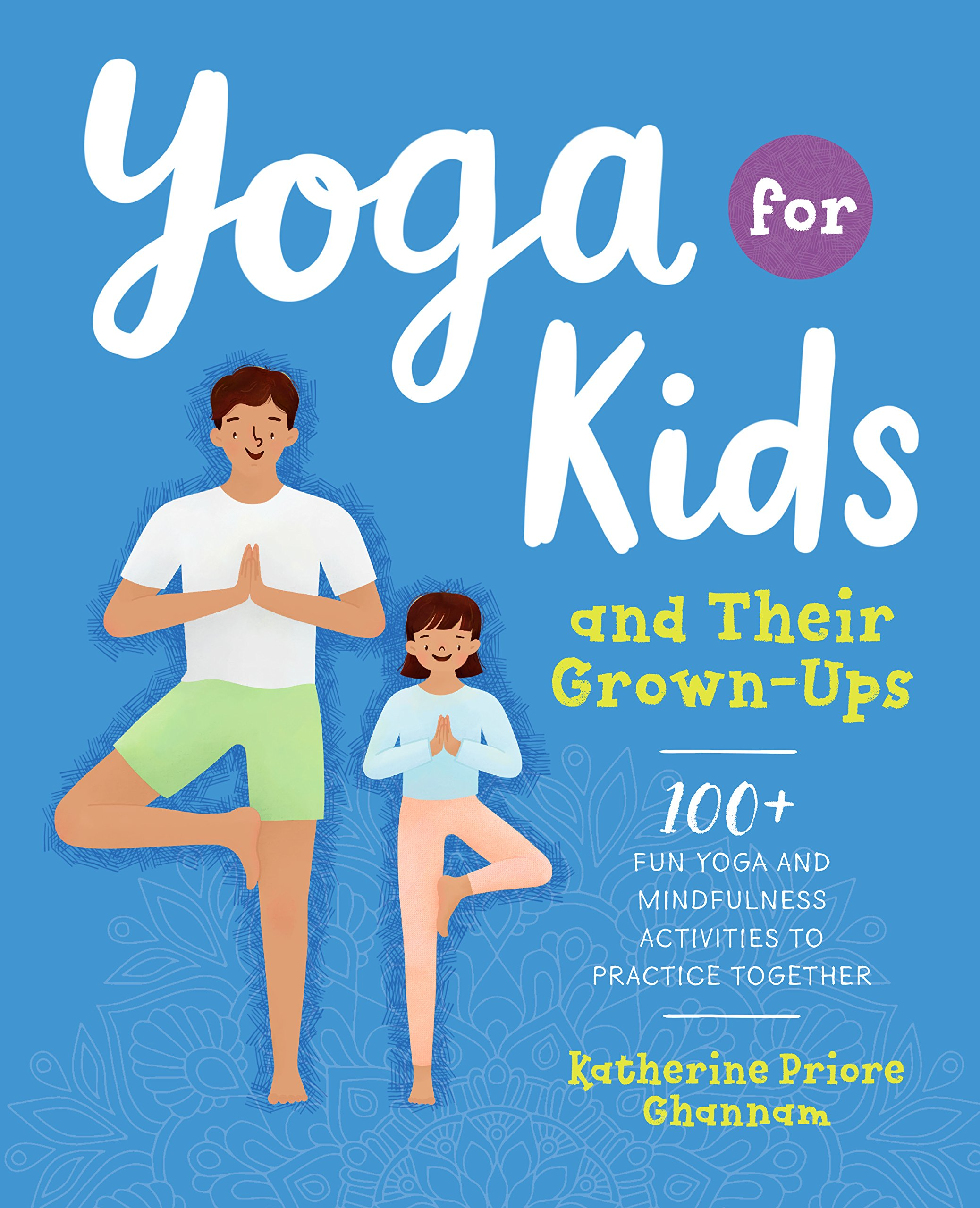 Yoga For Kids And Their Grown Ups 100 Fun Yoga And Mindfulness Activities To Practice Together Ghannam Katherine 9781939754899 Amazon Com Books