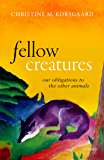 Fellow Creatures: Our Obligations to the Other Animals (Uehiro Series in Practical Ethics)