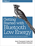 Getting Started with Bluetooth Low Energy: Tools and Techniques for Low-Power Networking
