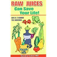 Raw Juices Can Save Your Life: An A-Z Guide to Juicing.