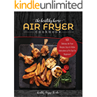 The Healthy Home Air Fryer Cookbook: 101 Delicious Air Fryer Recipes, Easy-to-Follow Instructions & Pro Tips For…