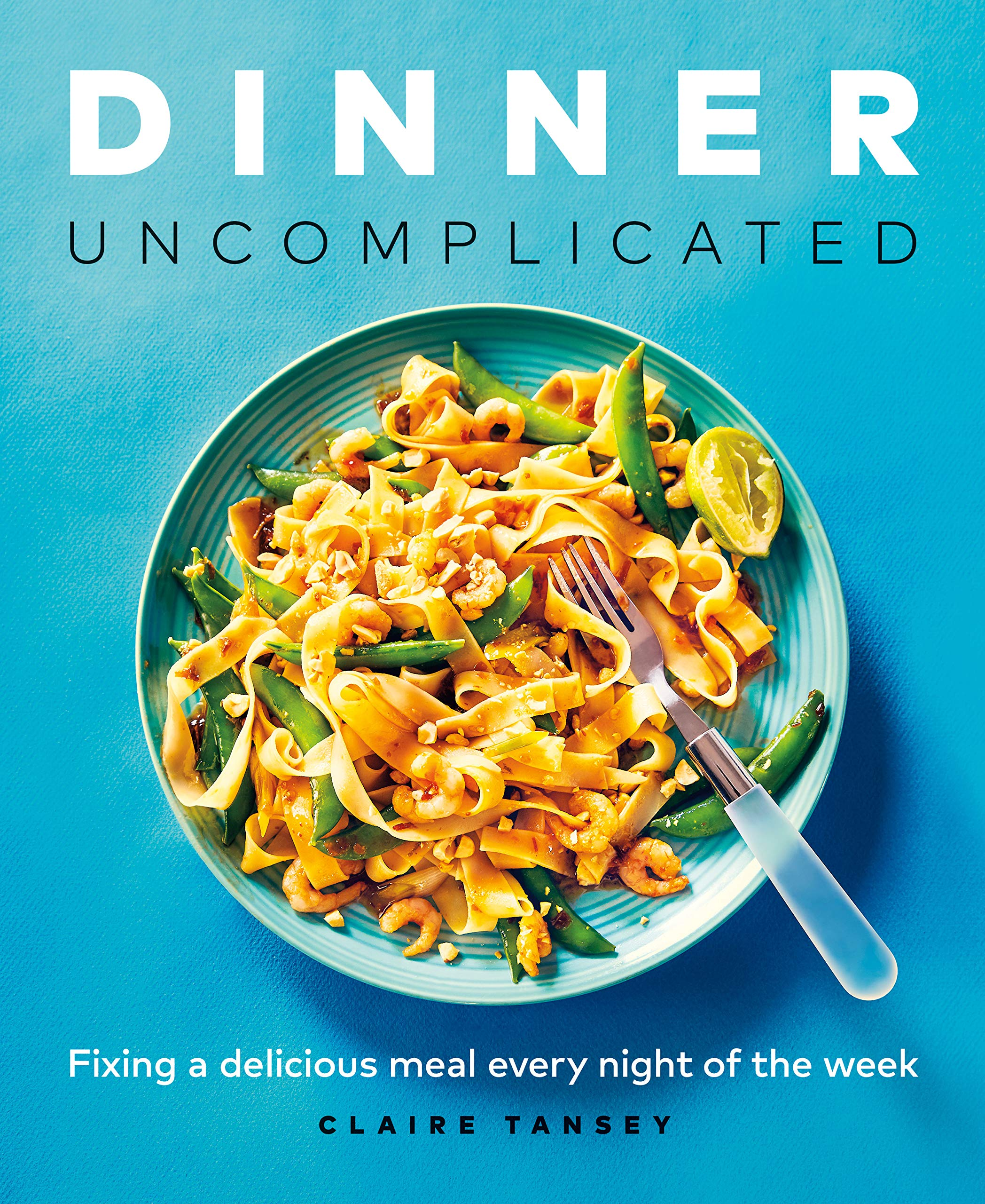 Dinner, Uncomplicated: Fixing a Delicious Meal Every Night of the Week by Claire Tansey