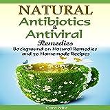 Natural Antibiotics & Antiviral Remedies: Background on Natural Remedies and 50 Homemade Recipes