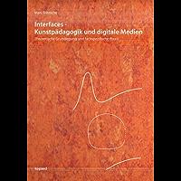 Interfaces - Kunstpädagogik und digitale Medien: Theoretische Grundlegung und fachspezifische Praxis