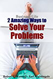 Business Life - 2 Amazing Ways to Solve Your Problems (How to Completely Change Your Life Book 1)