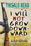 I Will Not Grow Downward - Memoir Of An Eritrean Refugee: My Long And Perilous Flight From Africa's Hermit Kingdom (Dreams of Freedom Book 2)