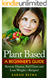 Plant Based: Feel Great And Lose Weight with A Plant Based Diet for Beginners + Recipes (Vegan lifestyle, vegan diet, cookbook, whole food, recipes, Gluten-Free, ... protein, Dairy Free, Low Carb, Nutrition)
