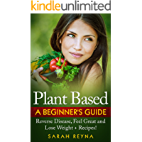 Plant Based: Feel Great And Lose Weight - Plant Based Whole Food Diet for Beginners + Recipes (Vegan, plant based, vegetarian, Cookbook, recipes, whole ... weight, gluten free, Dairy Free, Nutrition)