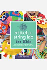 Stitch and String Lab for Kids: 40+ Creative Projects to Sew, Embroider, Weave, Wrap, and Tie Kindle Edition