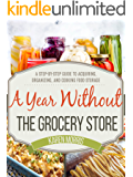 A Year Without the Grocery Store: A Step by Step Guide to Acquiring, Organizing, and Cooking Food Storage