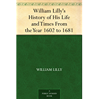 William Lilly's History of His Life and Times From the Year 1602 to 1681 (English Edition)