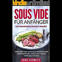 Sous Vide für Anfänger: Das Grundwissen einfach erklärt. Gesunde und schnelle Rezepte zum Nachmachen. Inklusive vieler Tipps und Tricks.