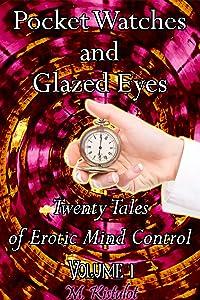 Pocket Watches and Glazed Eyes: Twenty Tales of Erotic Mind Control Volume 1