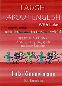 Laugh about English with Luke - Teachers' Version: Seriously Funny Arabish, Chinglish, Japlish and other Englishes