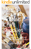 How to Organize Art and Craft Supplies: Tips for Hobbyists, Parents, Professionals, and Teachers