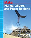 Make: Planes, Gliders and Paper Rockets: Simple Flying Things Anyone Can Make--Kites and Copters, Too!