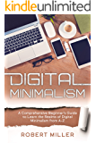 Digital Minimalism: A Comprehensive Beginner's Guide to Learn the Realms of Digital Minimalism from A-Z