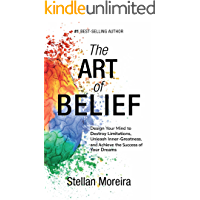 The Art of Belief: Design Your Mind to Destroy Limitations, Unleash Your Inner-Greatness, and Achieve the Success of Your Dreams (Success Mindset, Mind Development, Personal Success Book 1)