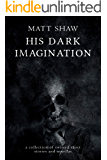 His Dark Imagination: A Collection Of Twisted Short Stories And Novellas