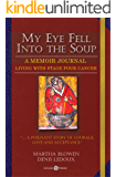 My Eye Fell Into The Soup: A Memoir Journal / Living With Stage Four Cancer (The Cancer Journals Book 3)