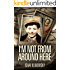 I'm Not From Around Here: A Jewish Boy Telling the Historical Story of his Family's Holocaust Survival in WW2 (Biographical Fiction Based on a Memoir)