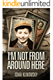 I'm Not From Around Here: A Jewish Boy Telling the Historical Story of his Family's Holocaust Survival in WW2 (Biographical Fiction Based on a Memoir) (English Edition)