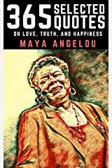 Maya Angelou: 365 Selected Quotes on Love, Truth, and Happiness Kindle Edition