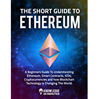 The Short Guide to Ethereum: A Beginners Guide To Understanding Ethereum, Smart Contracts, ICOs, Cryptocurrencies and how Blockchain Technology is Changing The World
