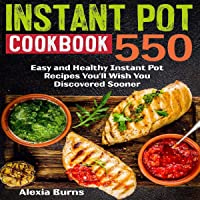 Instant Pot Cookbook: 550 Easy and Healthy Instant Pot Recipes You'll Wish You Discovered Sooner