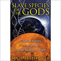 Slave Species of the Gods: The Secret History of the Anunnaki and Their Mission on Earth, 2nd Edition