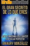El Gran Secreto de lo que Eres: De la pandemia del cáncer a la salud perfecta (Spanish Edition)