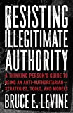 Resisting Illegitimate Authority: A Thinking Person's Guide to Being an Anti-Authoritarian―Strategies, Tools, and Models
