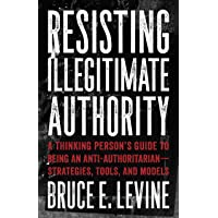 Resisting Illegitimate Authority: A Thinking Person's Guide to Being an Anti-Authoritarian--Strategies, Tools, and…