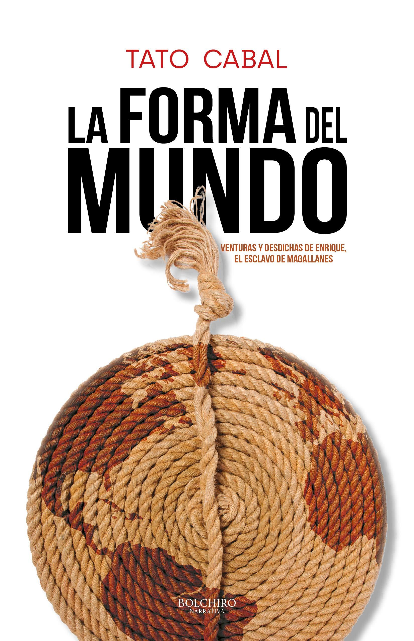 La forma del mundo: Venturas y desdichas de Enrique, el esclavo de Magallanes por Tato Cabal