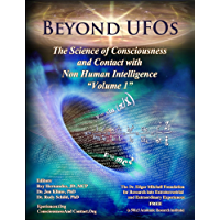 BEYOND UFOS:  THE SCIENCE OF CONSCIOUSNESS AND CONTACT WITH NON HUMAN INTELLIGENCE (VOLUME ONE)