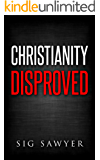 Christianity Disproved: The conclusive proof that Christianity is false. (English Edition)
