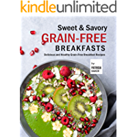 Sweet & Savory Grain-Free Breakfasts: Delicious and Healthy Grain-Free Breakfast Recipes