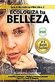 CONSEJOS DE BELLEZA: ECOLOGIZA tu BELLEZA: Cosmética Natural e Higiene Personal Buenas Para Ti y Para El Planeta (Serie ECOLOGIZA tu VIDA nº 2)