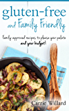 Gluten-Free and Family Friendly: Gluten-free, family-approved recipes to please your palate - and your budget!