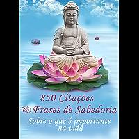 850 Citações e Frases de Sabedoria - Sobre o que é importante na vida - Pensamentos, provérbios, aforismos (Edição ilustrada)