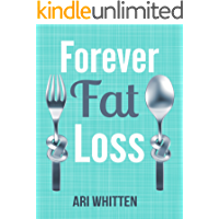 Forever Fat Loss: Escape the Low Calorie and Low Carb Diet Traps and Achieve Effortless and Permanent Fat Loss by…
