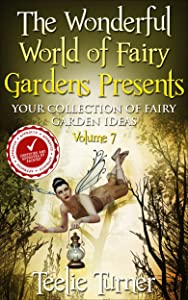 The Wonderful World of Fairy Gardens Presents: Your Collection of Fairy Garden Ideas Volume 7