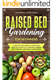 Raised Bed Gardening for Beginners: A step-by-step Guide to Grow and Tend Successfully a Thriving Garden with Organic Vegetables and Plants