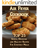 Air Fryer Cookbook: TOP 25 Simple, Delicious And Healthy Recipes For Everyday Meals : (Meal Prep, Air Frying Recipes, Healthy Recipes) (Cooking, Recipes Book)